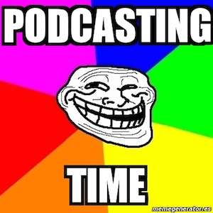 troll face and podcasting time
